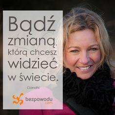 Bądź zmianą, którą chcesz widzieć w świecie. || http://bezpowodu.com