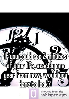 If you could see 2 minutes of your life, exactly one year from now, would you dare to look?