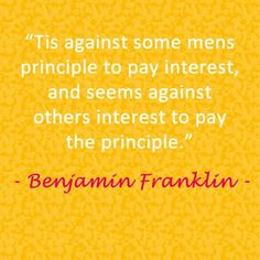 """""""Tis against some mens principle to pay interest, & seems against others interest to pay the principle. Money Quotes, Benjamin Franklin, Debt, Let It Be, Life, Quotes About Money"""