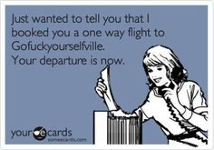 Booked you a one way flight to Gofuckyourselfville - your departure is now