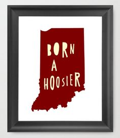 Born A Hoosier  INDIANA Word Art Map Printable  by EndyThings, $8.00 LOVE LOVE LOVE!!