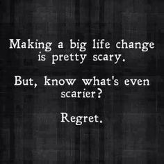 let the fear of regret be bigger than the fear of change.
