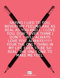 Saying I lied to you, Never! My feeling are as real as You and I.. I love you, Don't ever think I don't. I Will always Love you. Always!!!!!! Your the only thing in my life ever to be so Real. The only one to make me feel. - Quote From Recite.com #RECITE #QUOTE