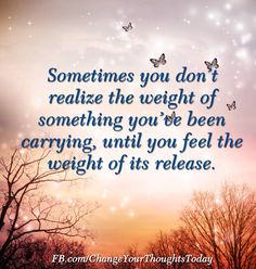 Sometimes you don't realize the weight of something you've been carrying, until you feel the weight of its release.