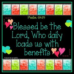 """Blessed be the Lord, who daily loadeth us with benefits, even the God of our salvation. Selah."" Psalm  68:19"