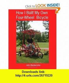 How I Built My Own Four-Wheel Bicycle No welding or machine shop necessary (9781441411228) John Blankenship , ISBN-10: 1441411224  , ISBN-13: 978-1441411228 ,  , tutorials , pdf , ebook , torrent , downloads , rapidshare , filesonic , hotfile , megaupload , fileserve