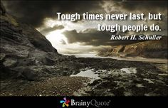 Tough times never last, but tough people do. - Robert H. Schuller #strength #brainyquote #QOTD
