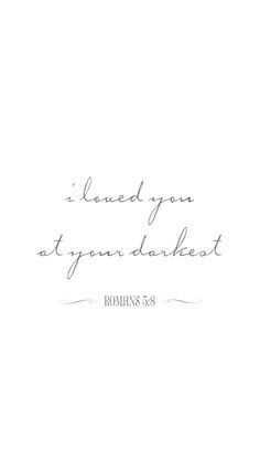 i loved you at your darkest  .. indeed!
