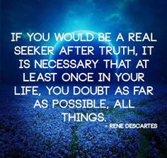If you would be a real seeker after truth, it is necessary that at least once in your life, you doubt as far as possible, all things. | Anon...