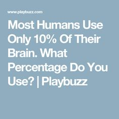 Most Humans Use Only 10% Of Their Brain. What Percentage Do You Use? | Playbuzz