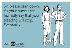 Operating Room Nurse: My Career: Sir, please calm down. As your nurse I can honestly say that your bleeding will stop... Eventually.