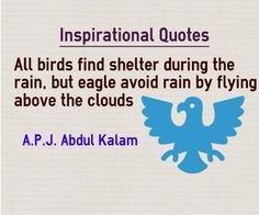 Inspirational Quotes All birds find shelter during the rain, but eagle avoid rain by flying above the clouds Inspiring Quote by A.P.J Abdul Kalam Explanation for this quote about Inspiration Former Indian President and highly regarded scientist Abdul Kalam inspires students by asking them to...