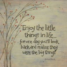 Enjoy the little things in life…  …for one day you'll look back and realize they were the big things.