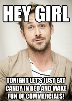 Hey girl, tonight let's just eat candy in bed and make fun of commercials. - Ryan Gosling // Ohmigosh this sounds so fun!