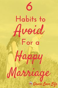 6 Habits to Avoid in Marriage | Grace Love Life. These habits can ruin your marriage. Learn what they are so that you can avoid these habits.