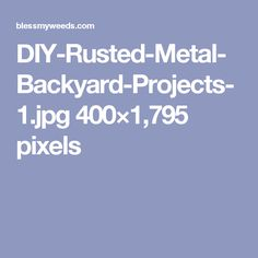 DIY-Rusted-Metal-Backyard-Projects-1.jpg 400×1,795 pixels