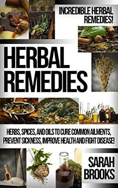 Herbal Remedies: Incredible Herbal Remedies! - Herbs, Spices, And Oils To Cure Common Ailments, Prevent Sickness, Improve Health And Fight Disease! (Natural ... For Weight Loss, Sustainable Gardening) by Sarah Brooks, http://www.amazon.com/dp/B00PM8HYRM/ref=cm_sw_r_pi_dp_nJGIub1BA7RNC
