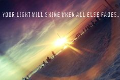 """""""Your light will shine when all else fades.."""" - From the Inside Out by Hillsong United"""