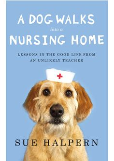 A Dog Walks Into a Nursing Home: Lessons in the Good Life from an Unlikely Teacher - MAYBE NEXT!
