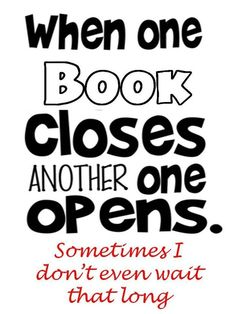 """When one book closes, another one opens. Sometimes I don't even wait that long."""