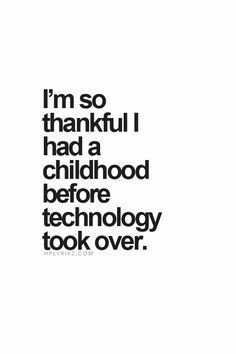 I'm so thankful I had a childhood before technology took over. - Yes when we could let kids be kids!