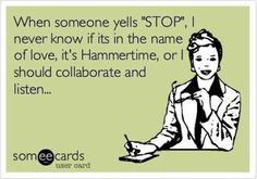 """When someone yells """"Stop"""", I never know if its in the name of love, it's Hammertime, or if I should collaborate and listen..."""