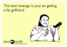 The best revenge is your ex getting a fat girlfriend.