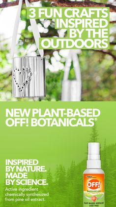 3 Fun Crafts inspired by the outdoors. Stay protected from step one. New Plant-Based OFF! Botanicals. Inspired by nature. Made by science. Active ingredient chemically synthesized from pine oil extract.