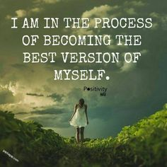 I am in the process of becoming the best version of myself.