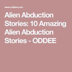 Alien Abduction Stories: 10 Amazing Alien Abduction Stories - ODDEE