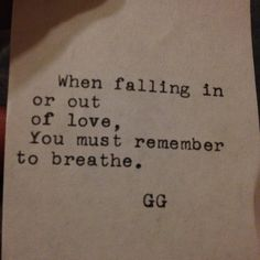 When falling in or out of love, you must remember to breathe.
