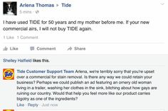 This isn't actually Tide responding, but this guy that famously pretends to be certain big companies on social media when said companies take a more progressive route in their commercials, just to troll the bigots that respond and he's brilliant. You've probably also seen his responses as Target Customer Service and Campbell Customer Service (spoiler alert if you haven't: they're equal parts hilarious and truuuu)