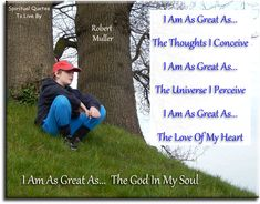 Robert Muller quote: I am as great as the thoughts I conceive, I am as great as the Universe I perceive, I am as great as the love of my heart, I am as great as the God in my Soul. Spiritual Quotes To Live By