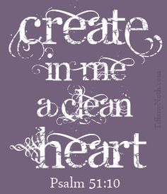 Create in me a clean heart...Oh God, and renew the right spirit within me. Cast me not away from your presence Oh Lord and take not thy Holy Spirit from me.... restore unto me, the joy of thy salvation and renew a right spirit within me........