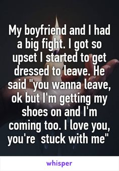 """My boyfriend and I had a big fight. I got so upset I started to get dressed to leave. He said """"you wanna leave, ok but I'm getting my shoes on and I'm coming too. I love you, you're  stuck with me"""""""