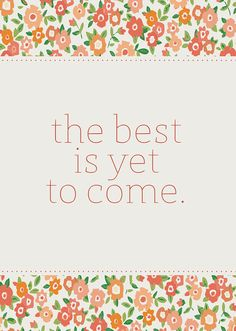 the best is yet come