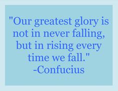 """Our greatest glory is not in never falling, but in rising every time we fall.""  #confucius #wisdom #courage"