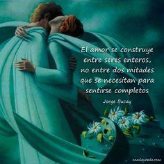 ... Jorge Bucay: El amor se construye entre seres enteros, no entre dos mitades que se necesitan para sentirse completos.
