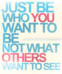 JUST BE WHO YOU WANT TO BE NOT WHAT OTHERS WANT TO SEE.