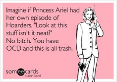 "Funny Get Well Ecard: Imagine if Princess Ariel had her own episode of Hoaders. ""Look at this stuff isn't it neat?"" No bitch. You have OCD and this is all trash."