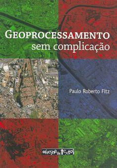 FITZ, Paulo Roberto. Geoprocessamento sem complicação. reimpr. São Paulo: Oficina de Textos, 2013. 160 p. Inclui bibliografia; il. (algumas color.); 24cm. ISBN 9788586238826.  Palavras-chave: GEOTECNOLOGIA; SENSORIAMENTO REMOTO; SISTEMAS DE INFORMACAO GEOGRAFICA.  CDU 528.8 / F548g / reimpr. / 2013