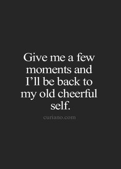 give me a few moments and I'll be back to my old cheerful self.