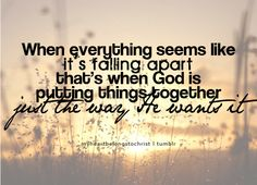 when everything seems like it's falling apart, that's when God is putting things together just the way he wants it