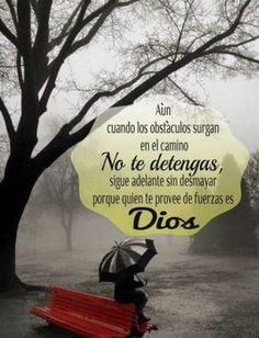 Aún cuando los obstáculos surjan en el camino, no te detengas sigue adelante sin desmayar porque quien provee de fuerzas es Dios.