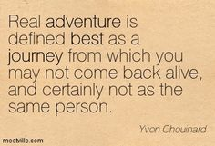 Real adventure is defined best as a journey from which you may not come back alive, and certainly not as the same person. Yvon Chouinard