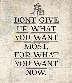 Don't give up what you want most, for what you want now. --- Andy Stanley spoke about this one time!!