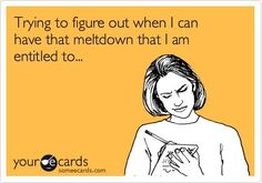 Trying to figure out when I can have that meltdown what I am entitled to...