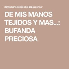 DE MIS MANOS TEJIDOS Y MAS...: BUFANDA PRECIOSA