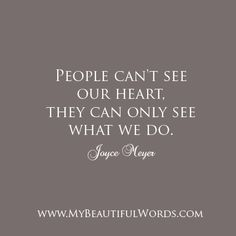 """Let the world beautifully see you today...  """"People can't see our heart, they can only see what we do.""""  Joyce Meyer   www.MyBeautifulWords.com Encouraging Courage. Encouraging You."""