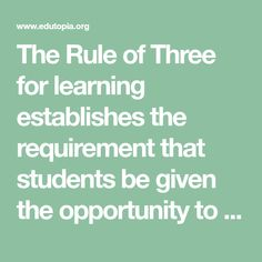 The Rule of Three for learning establishes the requirement that students be given the opportunity to learn something at least three times before they are expected to know it and apply it.